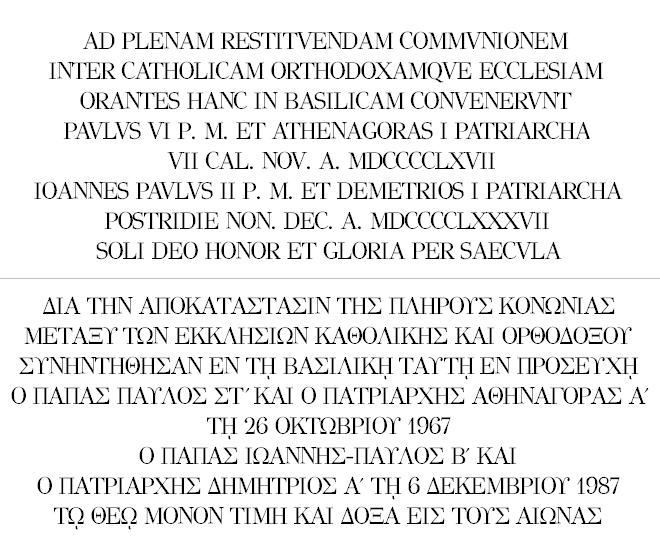 AD PLENAM RESTITVENDAM COMMVNIONEM<br /> INTER CATHOLICAM ORTHODOXAMQVE ECCLESIAM<br /> ORANTES HANC IN BASILICAM CONVENERVNT<br /> PAVLVS VI P. M. ET ATHENAGORAS I PATRIARCHA<br /> VII CAL. NOV. A. MDCCCCLXVII<br /> IOANNES PAVLVS II P. M. ET DEMETRIOS I PATRIARCHA<br /> POSTRIDIE NON. DEC. A. MDCCCCLXXXVII<br /> SOLI DEO HONOR ET GLORIA PER SAECVLA<br /> /<br /> ΔΙΑ ΤΗΝ ΑΠΟΚΑΤΑΣΤΑΣΙΝ ΤΗΣ ΠΛΗΡΟΥΣ ΚΟΝΩΝΙΑΣ<br /> ΜΕΤΑΞΥ ΤΩΝ ΕΚΚΛΗΣΙΩΝ ΚΑΘΟΛΙΚΗΣ ΚΑΙ ΟΡΘΟΔΟΞΟΥ<br /> ΣΥΝΗΝΤΗΘΗΣΑΝ ΕΝ Τῌ ΒΑΣΙΛΙΚῌ ΤΑΥΤῌ ΕΝ ΠΡΟΣΕΥΧῌ<br /> Ο ΠΑΠΑΣ ΠΑΥΛΟΣ ΣΤʹ ΚΑΙ Ο ΠΑΤΡΙΑΡΧΗΣ ΑΘΗΝΑΓΟΡΑΣ Αʹ<br /> Τῌ 26 ΟΚΤΩΒΡΙΟΥ 1967<br /> Ο ΠΑΠΑΣ ΙΩΑΝΝΗΣ-ΠΑΥΛΟΣ Βʹ ΚΑΙ<br /> Ο ΠΑΤΡΙΑΡΧΗΣ ΔΗΜΗΤΡΙΟΣ Αʹ Τῌ 6 ΔΕΚΕΜΒΡΙΟΥ 1987<br /> Τῼ ΘΕῼ ΜΟΝΟΝ ΤΙΜΗ ΚΑΙ ΔΟΞΑ ΕΙΣ ΤΟΥΣ ΑΙΩΝΑΣ
