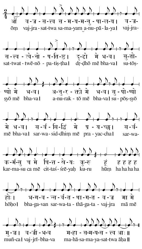 ōṃ vaj-jra-sat-twa sa-may-am a-nu-pā-la-ya|vaj-jra-sat-twat-twē-nō-pa-tiṣ-ṭha|dṛ-ḍhō mē bha-va|su-tōṣ-ṣyō mē bha-va|a-nu-rak-tō mē bha-va|su-pōṣ-ṣyō mē bha-va|sar-wa-sid-dhiṃ mē pra-yac-cha|sar-wa-kar-ma-su ca mē cit-taś-śrē-yaḥ ku-ru hūṃ ha ha ha ha hōḥo|bha-ga-van sar-wa-ta-thā-ga-ta-vaj-jra mā mē muñ-ca|vaj-jrī-bha-va ma-hā-sa-ma-ya-sat-twa āḥa∥